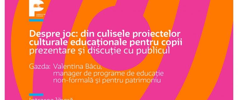 """Întâlnirile """"Cultura in educatie""""  Despre joc: din culisele proiectelor culturale educaționale pentru copii"""